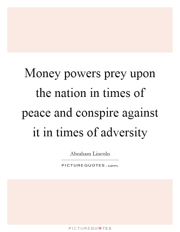 Money powers prey upon the nation in times of peace and conspire against it in times of adversity Picture Quote #1