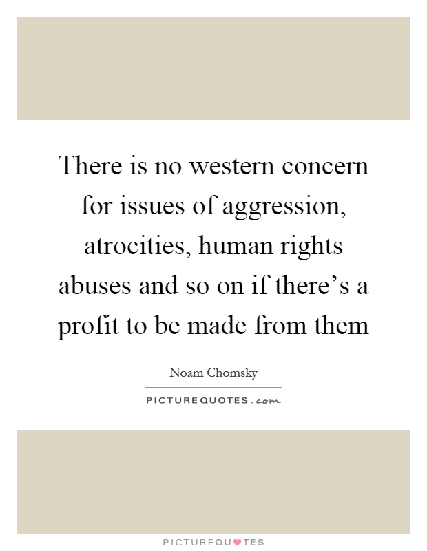 There is no western concern for issues of aggression, atrocities, human rights abuses and so on if there's a profit to be made from them Picture Quote #1