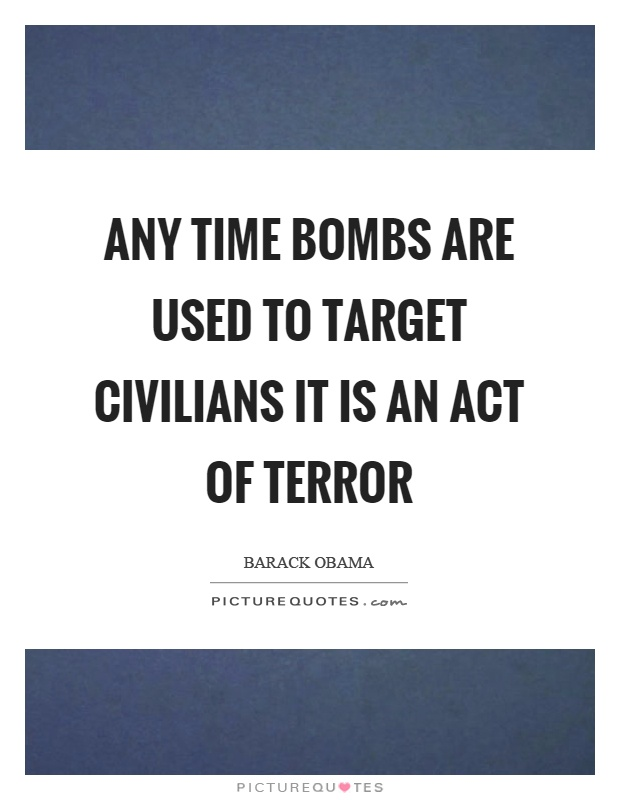 Any time bombs are used to target civilians it is an act of terror Picture Quote #1