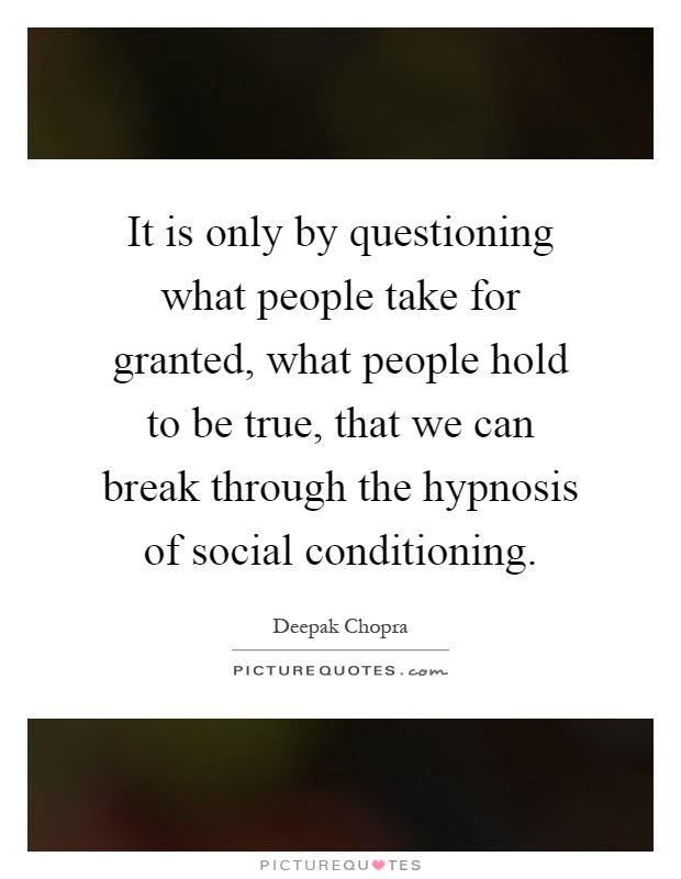 It is only by questioning what people take for granted, what people hold to be true, that we can break through the hypnosis of social conditioning Picture Quote #1