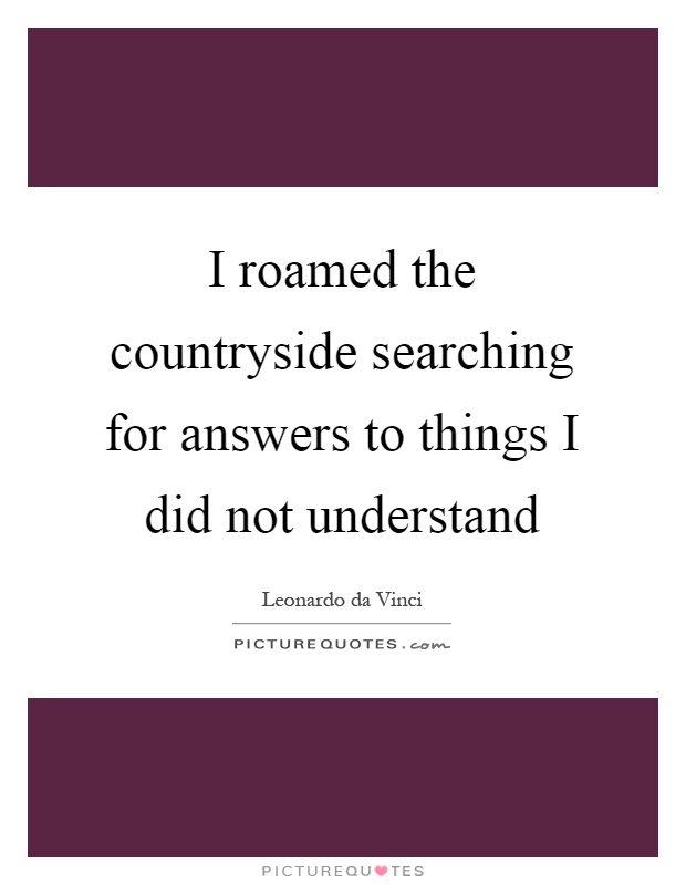 I roamed the countryside searching for answers to things I did not understand Picture Quote #1