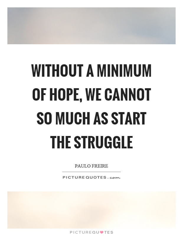 Without a minimum of hope, we cannot so much as start the struggle Picture Quote #1