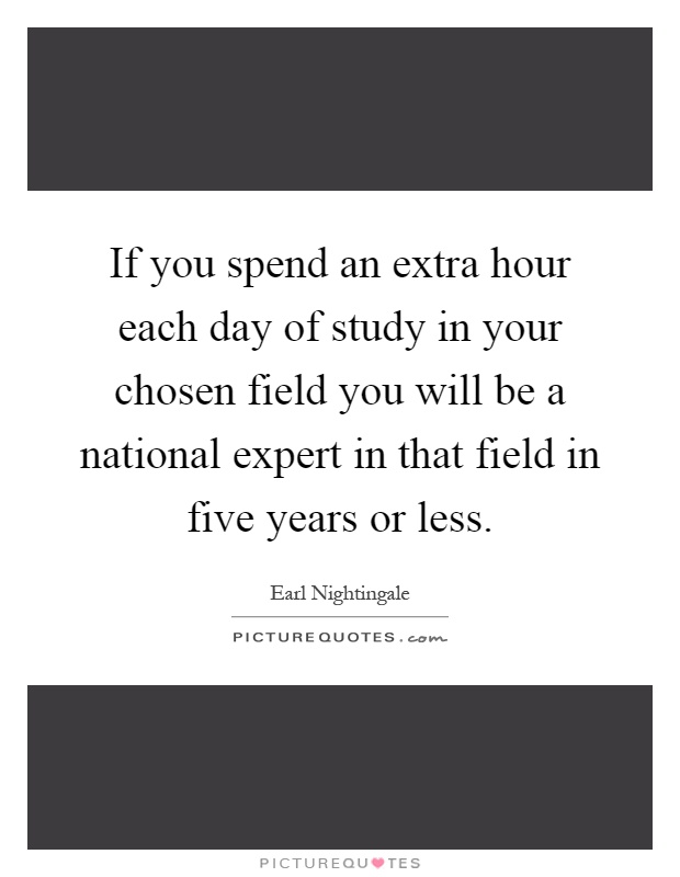 If you spend an extra hour each day of study in your chosen field you will be a national expert in that field in five years or less Picture Quote #1
