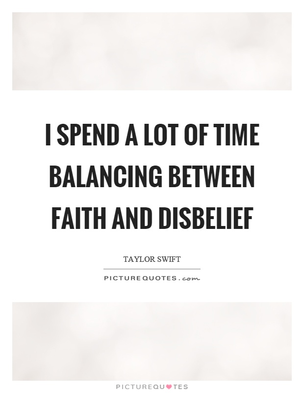 I spend a lot of time balancing between faith and disbelief Picture Quote #1