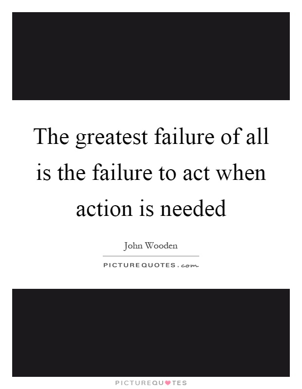 The greatest failure of all is the failure to act when ...Quotes About Failure To Act