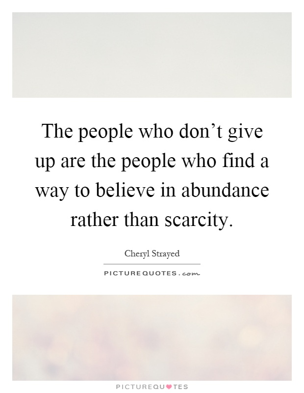 The people who don't give up are the people who find a way to believe in abundance rather than scarcity Picture Quote #1