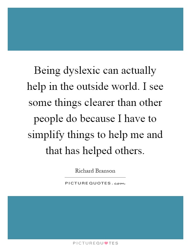 Being dyslexic can actually help in the outside world. I see some things clearer than other people do because I have to simplify things to help me and that has helped others Picture Quote #1