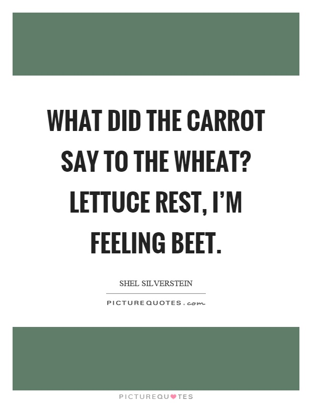 What did the carrot say to the wheat? Lettuce rest, I'm feeling beet Picture Quote #1