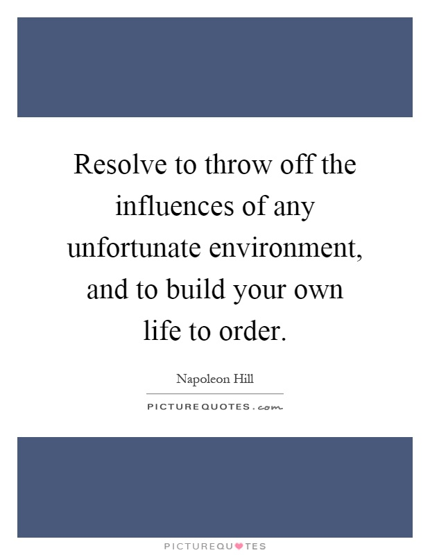 Resolve to throw off the influences of any unfortunate environment, and to build your own life to order Picture Quote #1