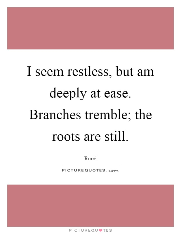 I seem restless, but am deeply at ease. Branches tremble; the roots are still Picture Quote #1