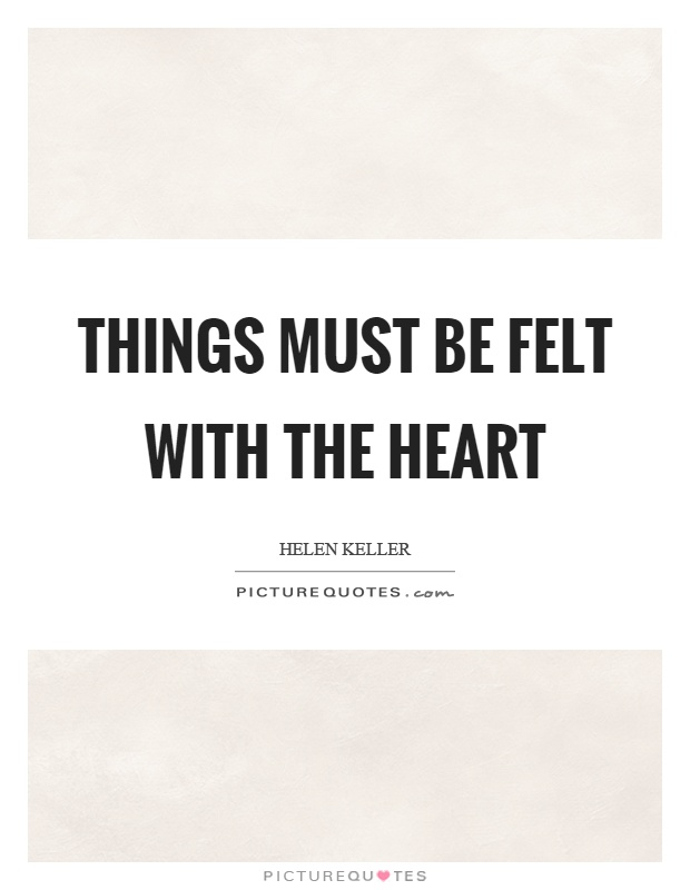 Things must be felt with the heart Picture Quote #1