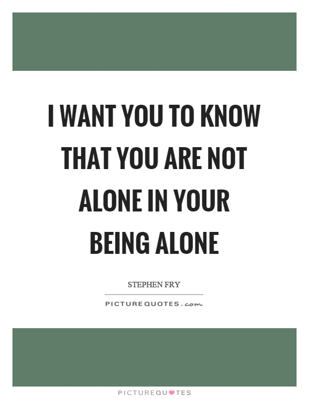 I want you to know that you are not alone in your being alone Picture Quote #1