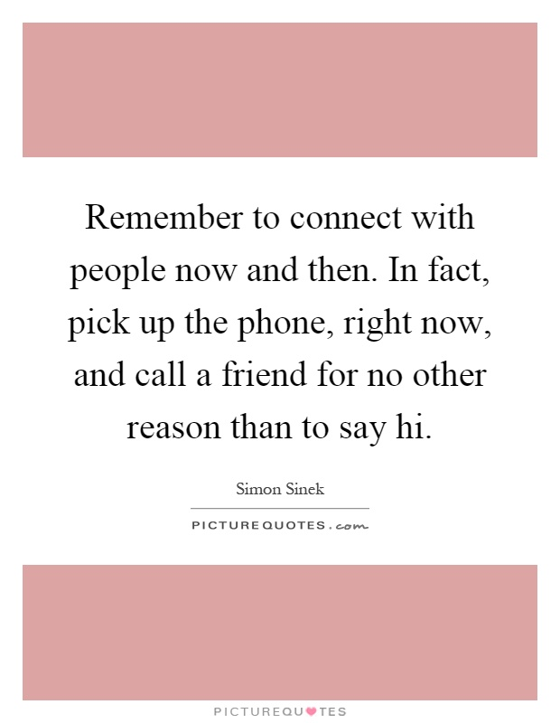 Remember to connect with people now and then. In fact, pick up the phone, right now, and call a friend for no other reason than to say hi Picture Quote #1
