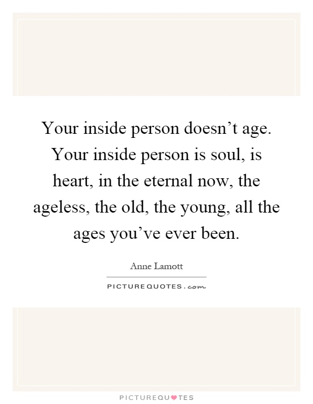 Your inside person doesn't age. Your inside person is soul, is heart, in the eternal now, the ageless, the old, the young, all the ages you've ever been Picture Quote #1