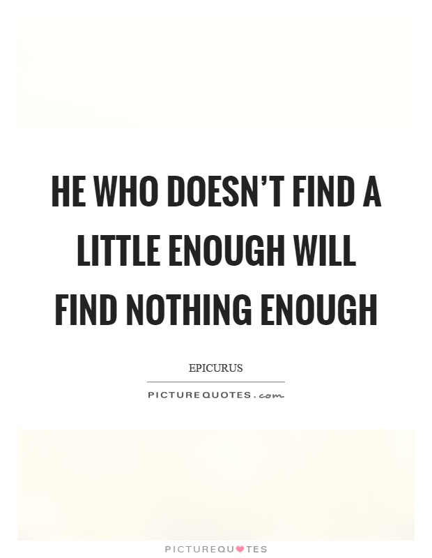He who doesn't find a little enough will find nothing enough Picture Quote #1