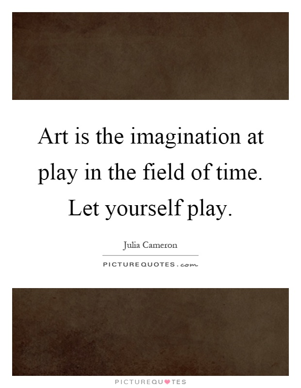 Art is the imagination at play in the field of time. Let yourself play Picture Quote #1