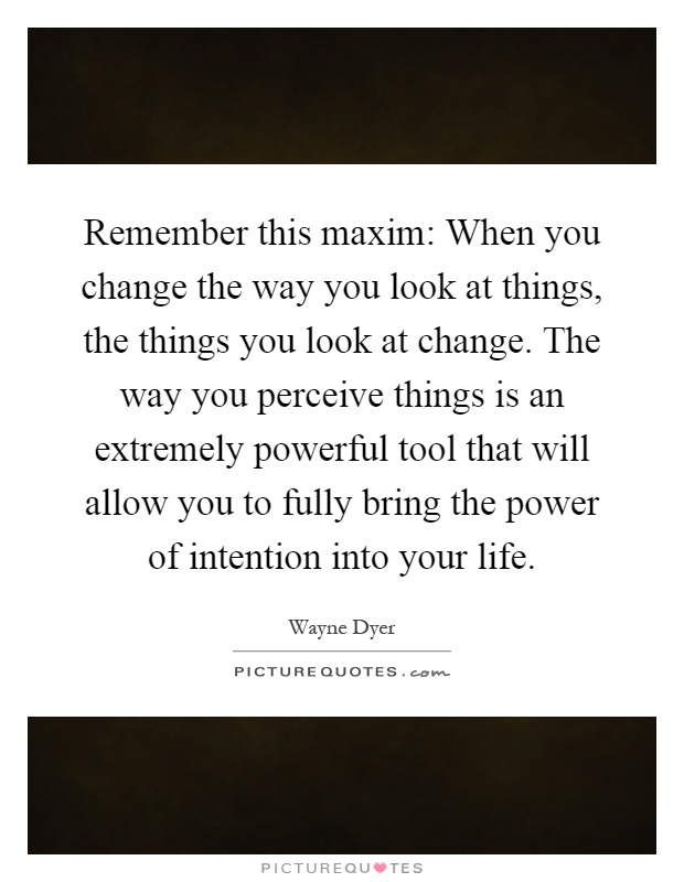 Remember this maxim: When you change the way you look at things, the things you look at change. The way you perceive things is an extremely powerful tool that will allow you to fully bring the power of intention into your life Picture Quote #1