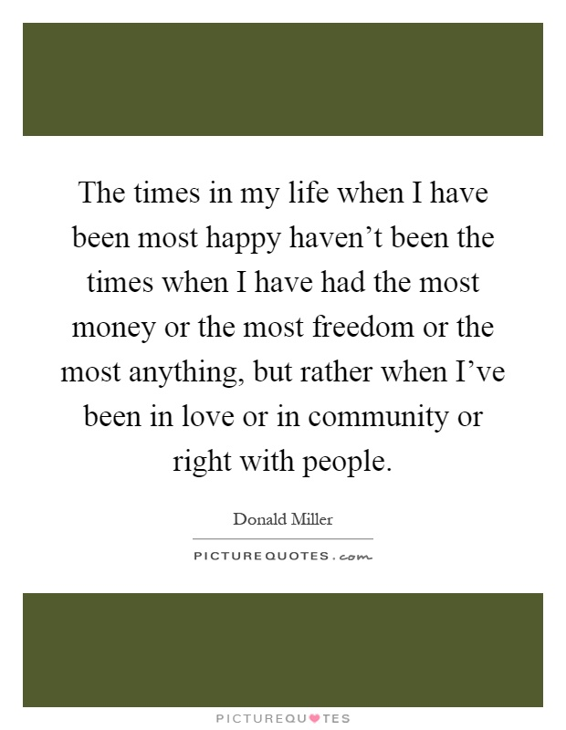 The times in my life when I have been most happy haven't been the times when I have had the most money or the most freedom or the most anything, but rather when I've been in love or in community or right with people Picture Quote #1