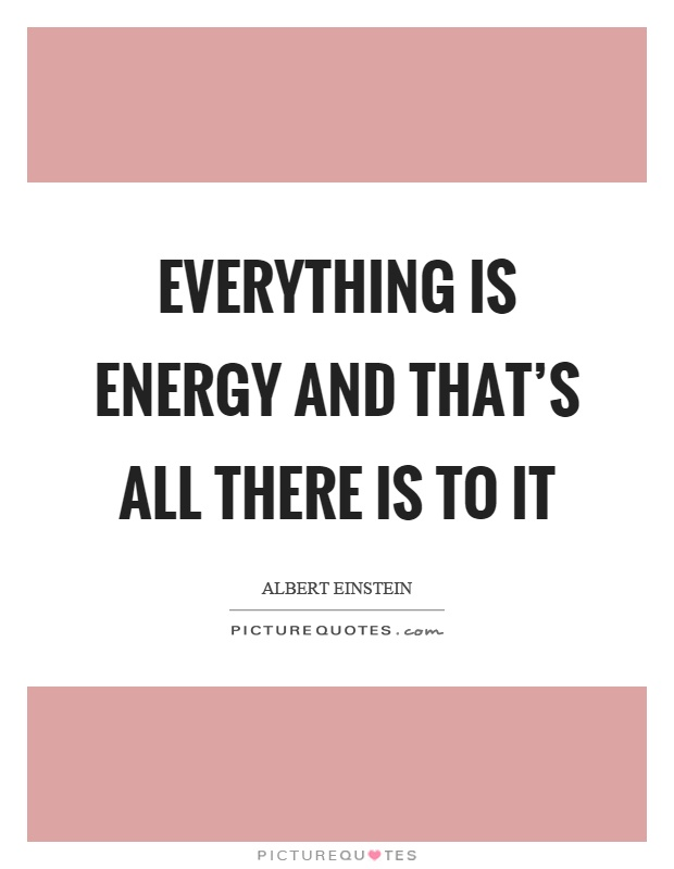 Everything is energy and that's all there is to it Picture Quote #1