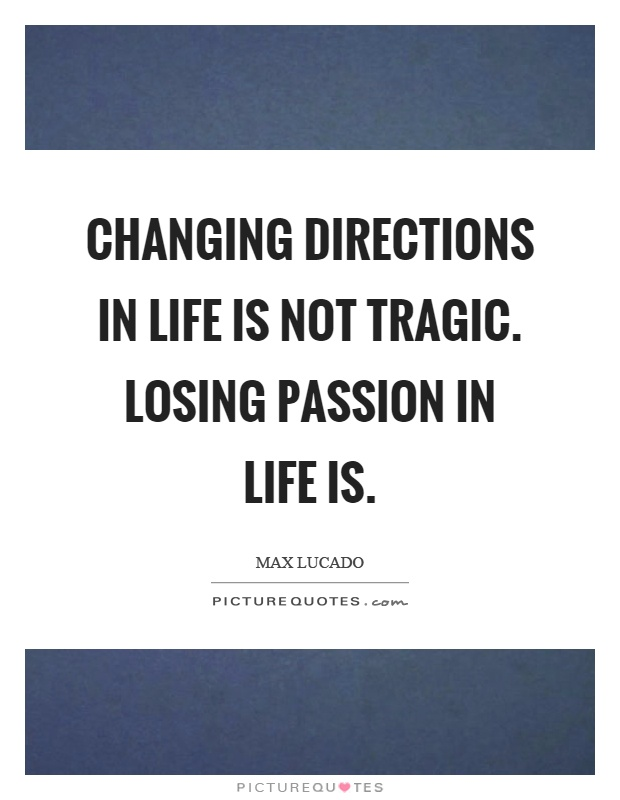 Changing directions in life is not tragic. Losing passion in life is Picture Quote #1