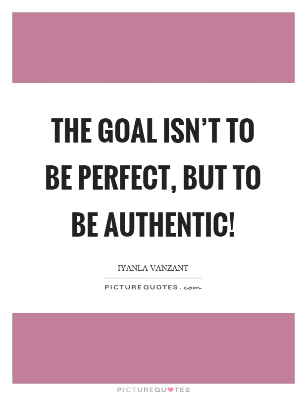 The goal isn't to be perfect, but to be authentic! Picture Quote #1
