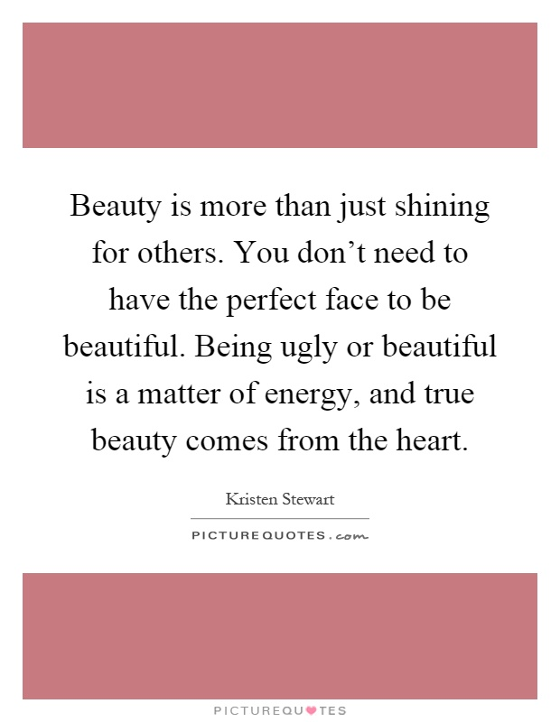 Beauty is more than just shining for others. You don't need to have the perfect face to be beautiful. Being ugly or beautiful is a matter of energy, and true beauty comes from the heart Picture Quote #1