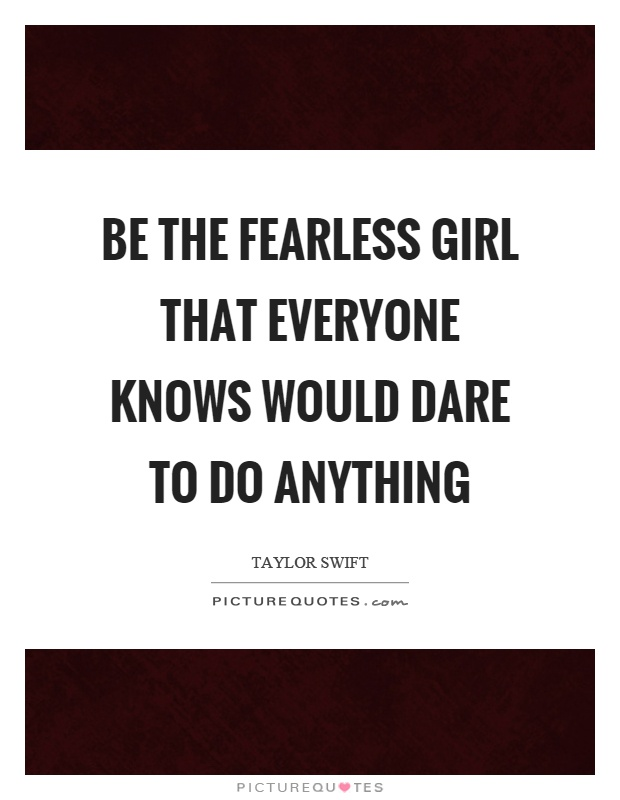 Be the fearless girl that everyone knows would dare to do anything Picture Quote #1