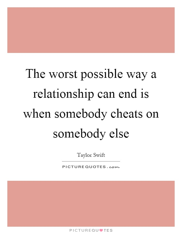 The worst possible way a relationship can end is when somebody cheats on somebody else Picture Quote #1