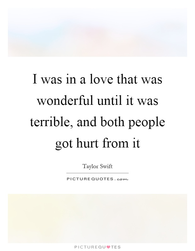 I was in a love that was wonderful until it was terrible, and both people got hurt from it Picture Quote #1
