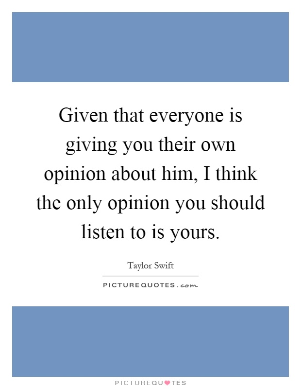 Given that everyone is giving you their own opinion about him, I think the only opinion you should listen to is yours Picture Quote #1