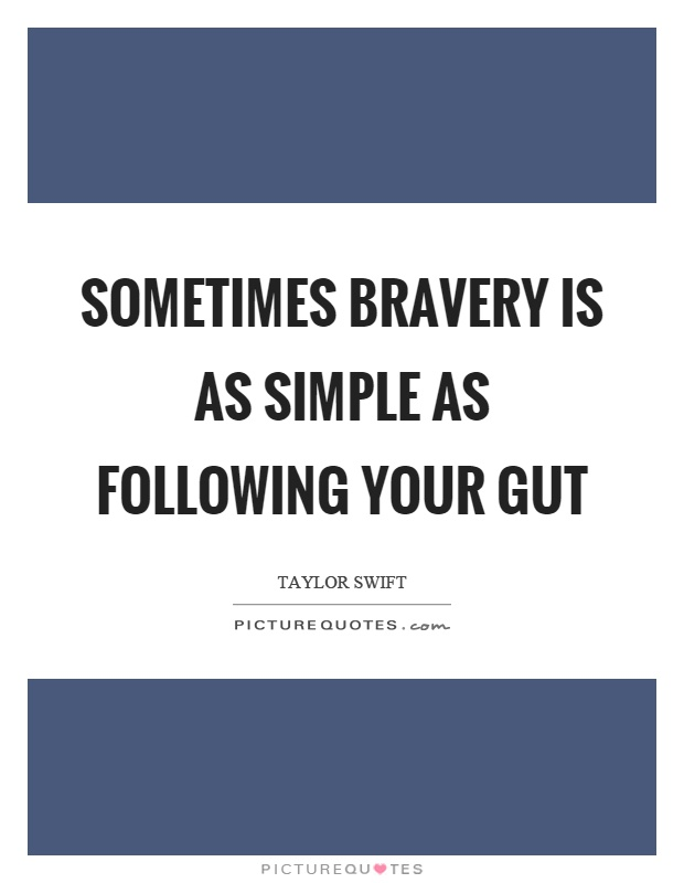 Sometimes bravery is as simple as following your gut Picture Quote #1