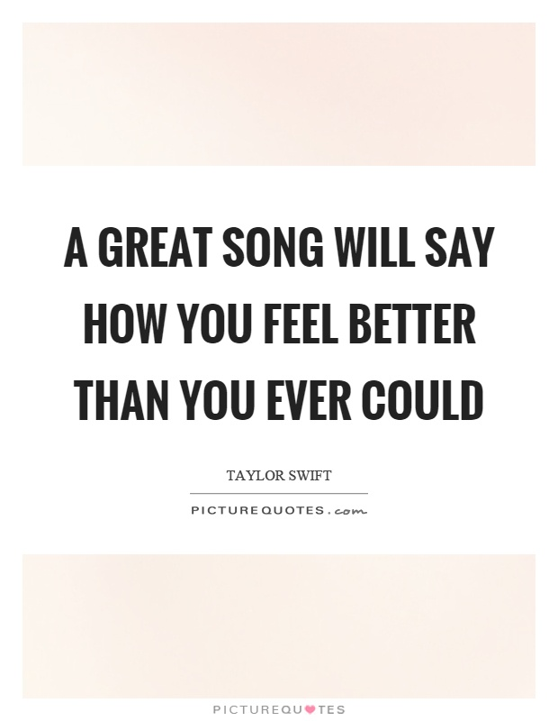 A great song will say how you feel better than you ever could Picture Quote #1