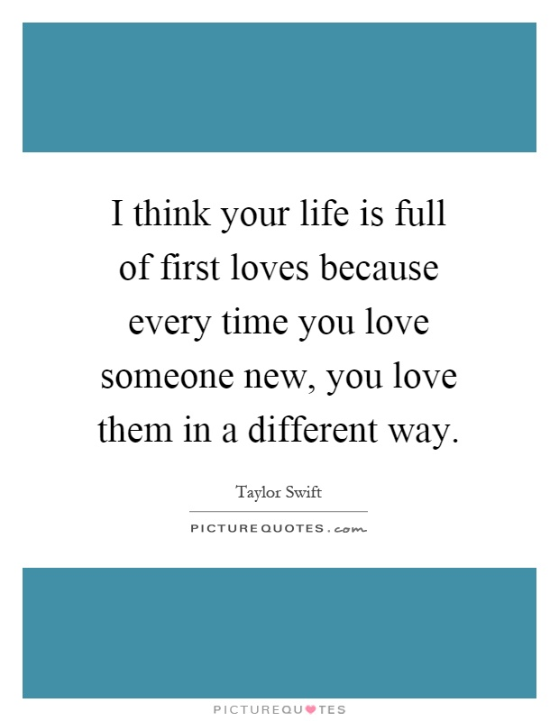 I think your life is full of first loves because every time you love someone new, you love them in a different way Picture Quote #1