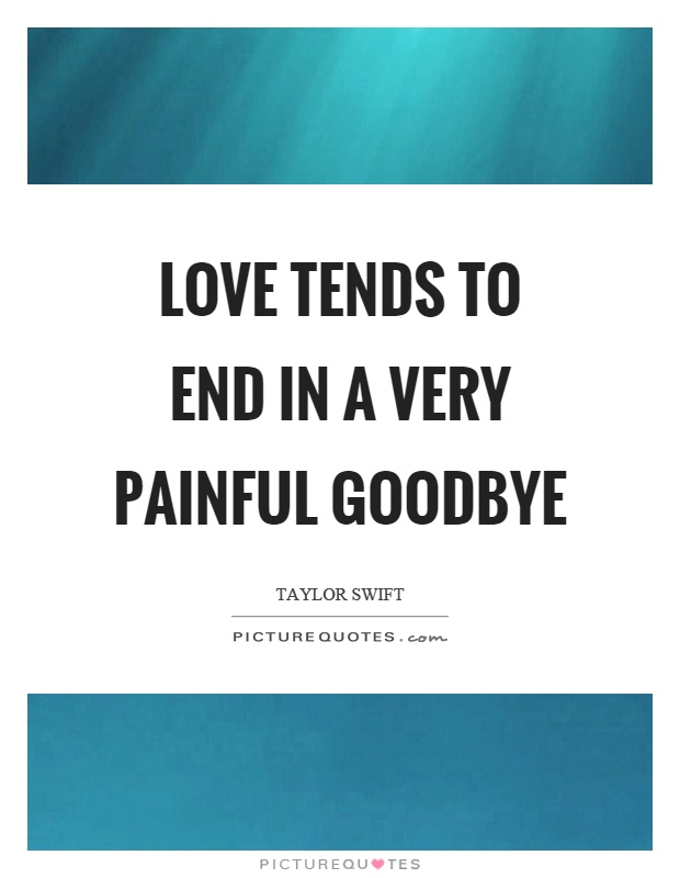 Love tends to end in a very painful goodbye Picture Quote #1