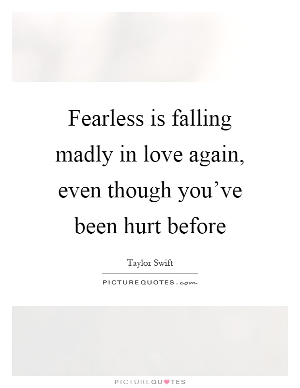 Fearless is falling madly in love again, even though you've been hurt before Picture Quote #1
