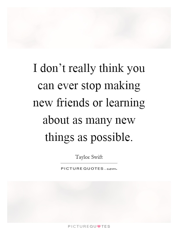 I don't really think you can ever stop making new friends or learning about as many new things as possible Picture Quote #1