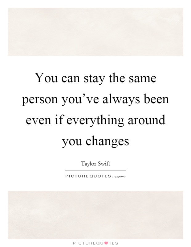 You can stay the same person you've always been even if everything around you changes Picture Quote #1