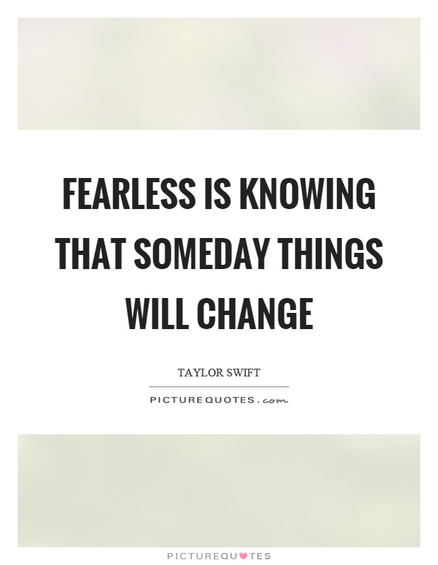Fearless is knowing that someday things will change Picture Quote #1