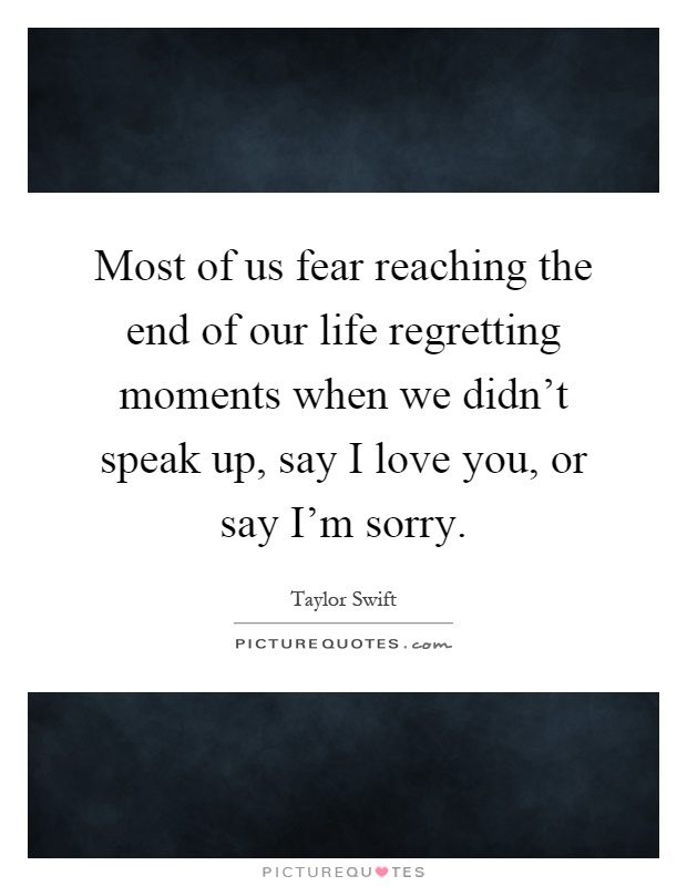 Most of us fear reaching the end of our life regretting moments when we didn't speak up, say I love you, or say I'm sorry Picture Quote #1