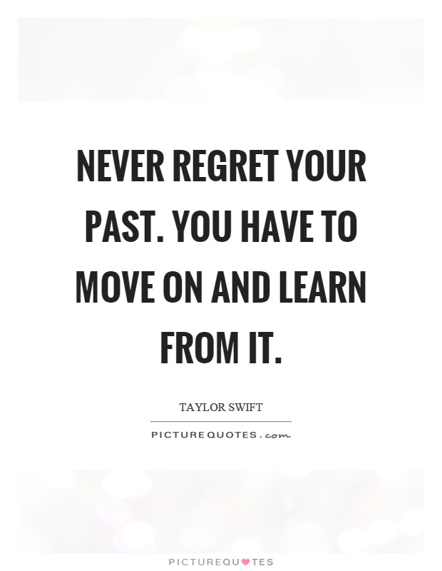 Never regret your past. You have to move on and learn from it Picture Quote #1