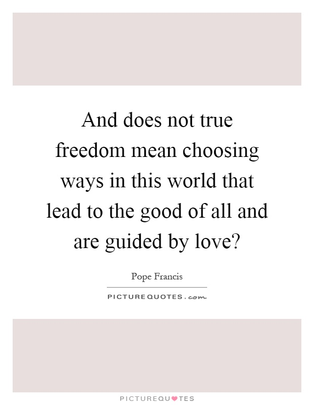 And does not true freedom mean choosing ways in this world that lead to the good of all and are guided by love? Picture Quote #1
