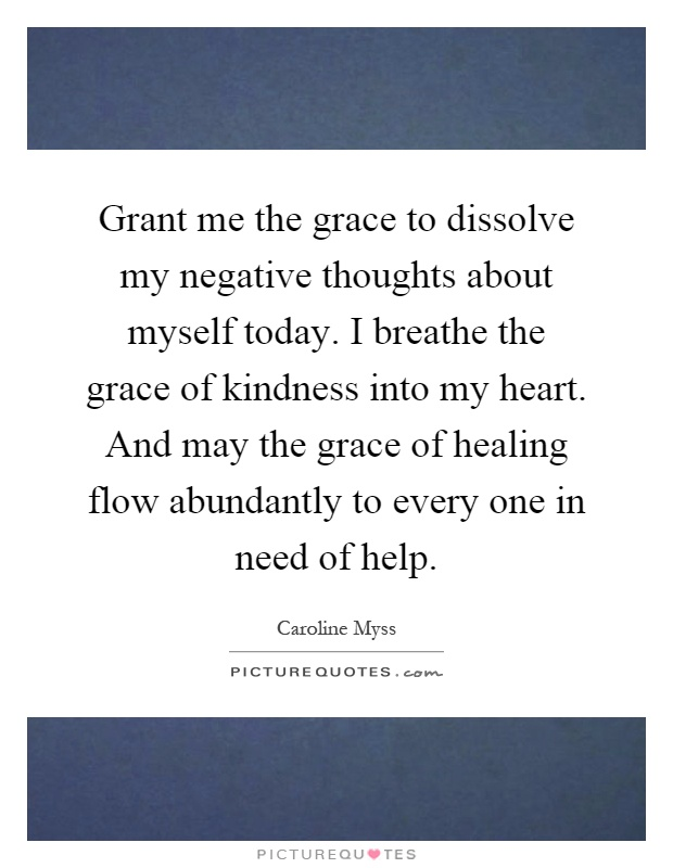 Grant me the grace to dissolve my negative thoughts about myself today. I breathe the grace of kindness into my heart. And may the grace of healing flow abundantly to every one in need of help Picture Quote #1