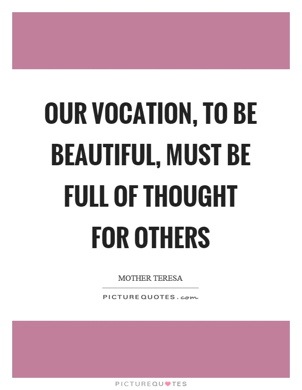 Our vocation, to be beautiful, must be full of thought for others Picture Quote #1