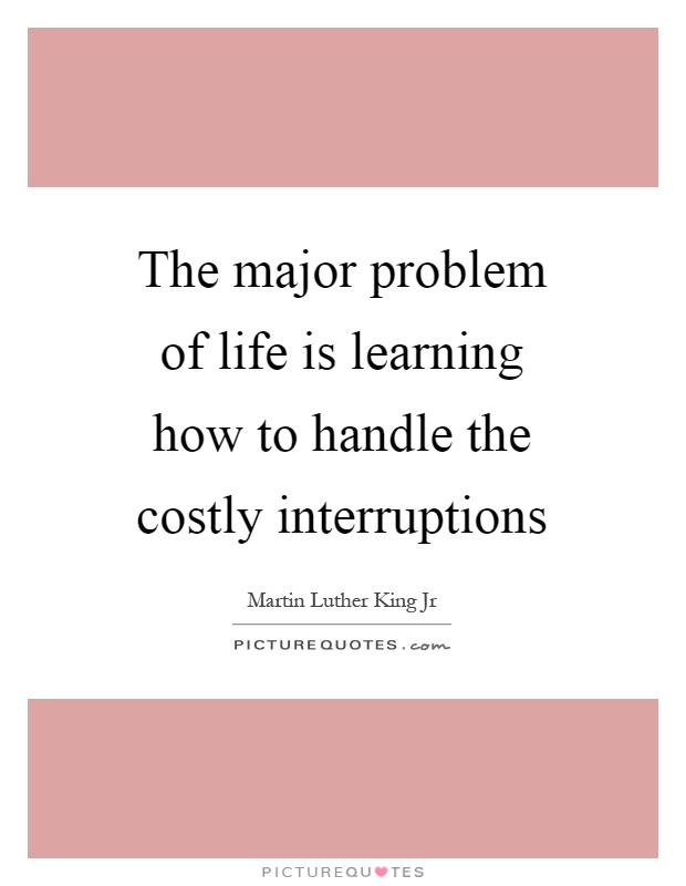 The major problem of life is learning how to handle the costly interruptions Picture Quote #1