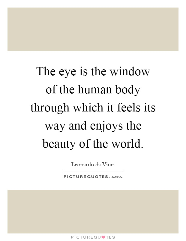 The eye is the window of the human body through which it feels its way and enjoys the beauty of the world Picture Quote #1