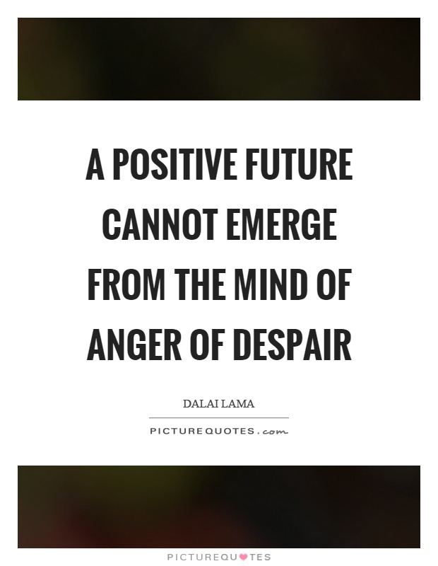 A positive future cannot emerge from the mind of anger of despair Picture Quote #1