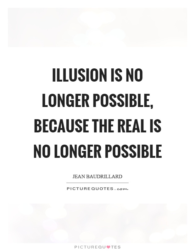 Illusion is no longer possible, because the real is no longer possible Picture Quote #1