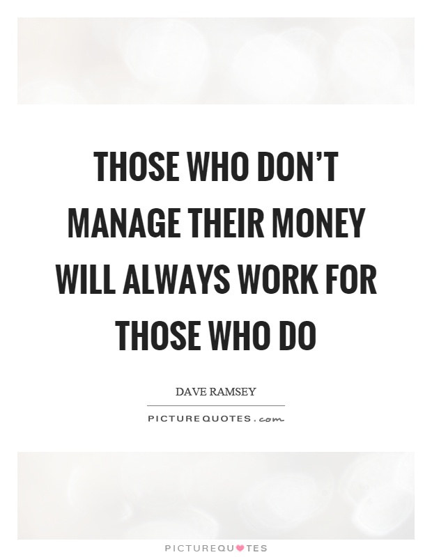 Those who don't manage their money will always work for those who do Picture Quote #1