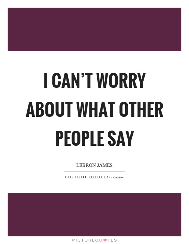 I can't worry about what other people say Picture Quote #1