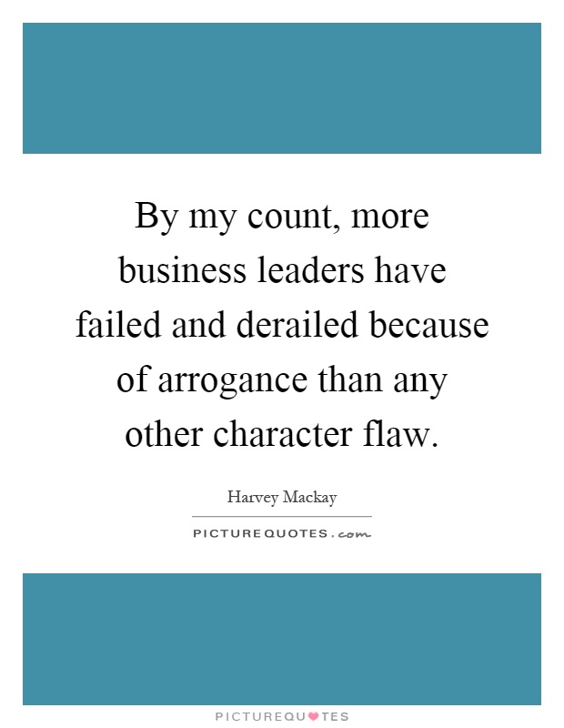 By my count, more business leaders have failed and derailed because of arrogance than any other character flaw Picture Quote #1